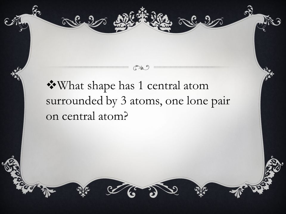  What shape has 1 central atom surrounded by 3 atoms, one lone pair on central atom