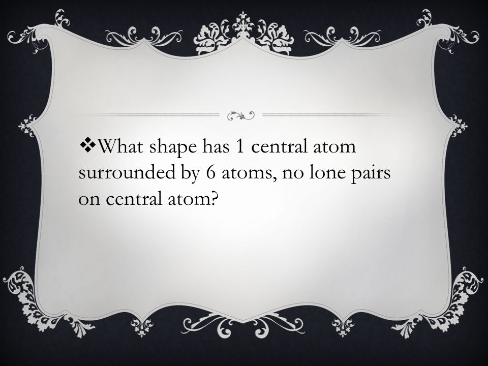  What shape has 1 central atom surrounded by 6 atoms, no lone pairs on central atom