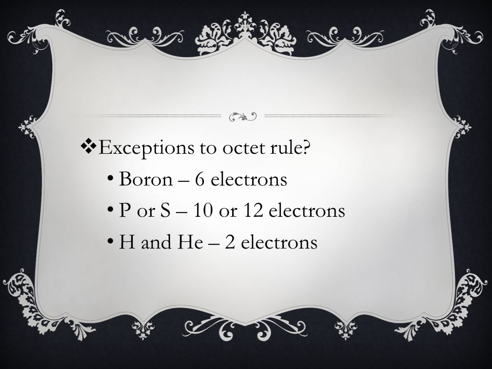 Boron – 6 electrons P or S – 10 or 12 electrons H and He – 2 electrons
