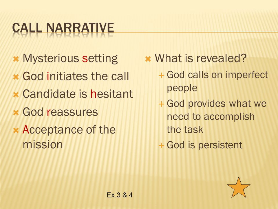  Mysterious setting  God initiates the call  Candidate is hesitant  God reassures  Acceptance of the mission  What is revealed.