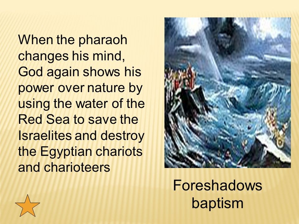 When the pharaoh changes his mind, God again shows his power over nature by using the water of the Red Sea to save the Israelites and destroy the Egyptian chariots and charioteers Foreshadows baptism