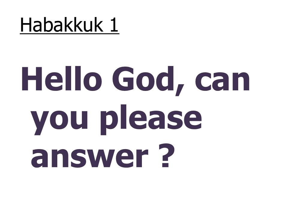 Habakkuk 1 Hello God, can you please answer ?