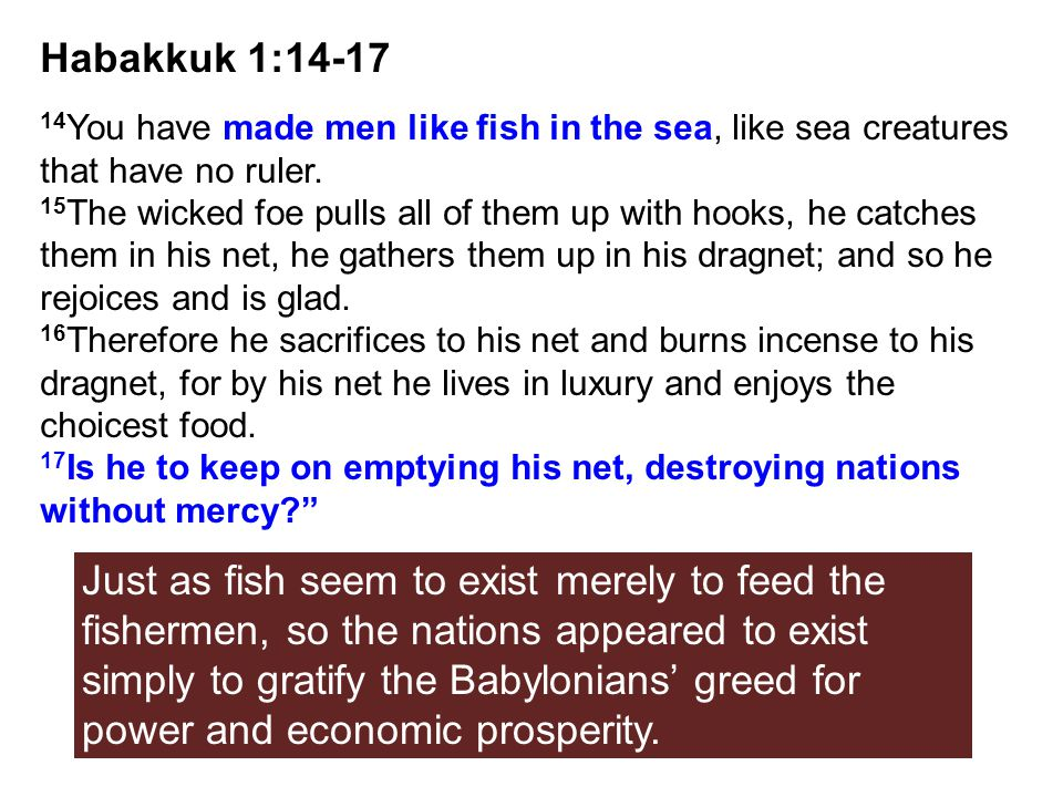 Habakkuk 1:14-17 14 You have made men like fish in the sea, like sea creatures that have no ruler. 15 The wicked foe pulls all of them up with hooks,