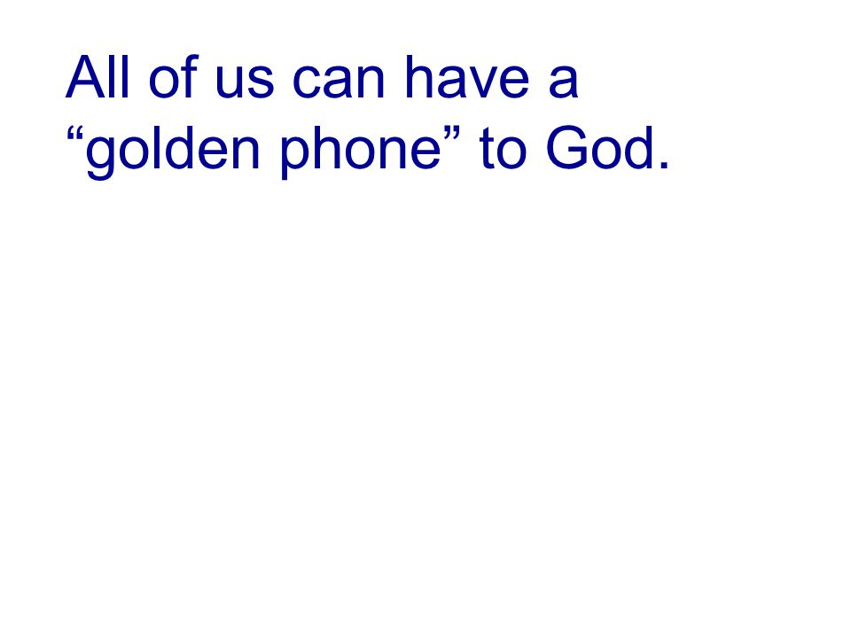 All of us can have a golden phone to God.