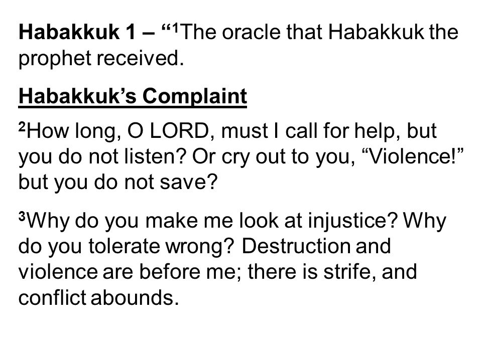 "Habakkuk 1 – "" 1 The oracle that Habakkuk the prophet received. Habakkuk's Complaint 2 How long, O LORD, must I call for help, but you do not listen?"