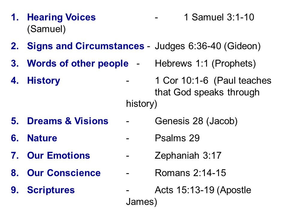 1.Hearing Voices -1 Samuel 3:1-10 (Samuel) 2.Signs and Circumstances -Judges 6:36-40 (Gideon) 3.Words of other people -Hebrews 1:1 (Prophets) 4.History-1 Cor 10:1-6 (Paul teaches that God speaks through history) 5.Dreams & Visions-Genesis 28 (Jacob) 6.Nature-Psalms 29 7.Our Emotions-Zephaniah 3:17 8.Our Conscience-Romans 2:14-15 9.Scriptures-Acts 15:13-19 (Apostle James)