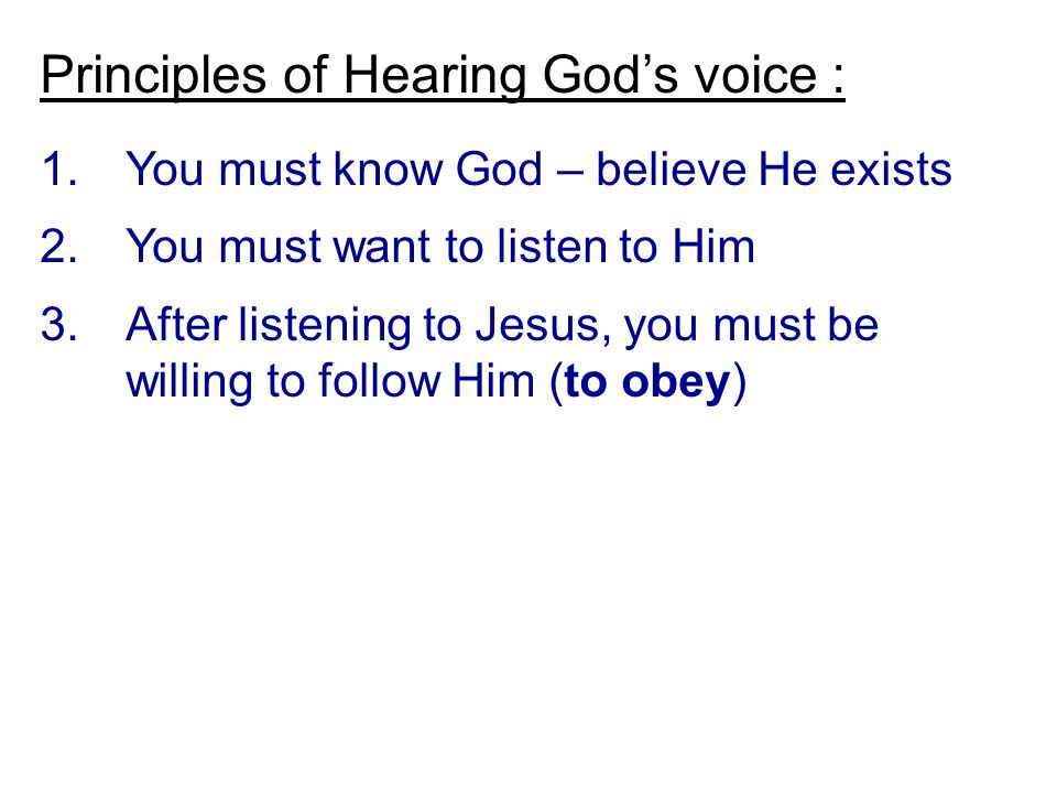 Principles of Hearing God's voice : 1.You must know God – believe He exists 2.You must want to listen to Him 3.After listening to Jesus, you must be willing to follow Him (to obey)
