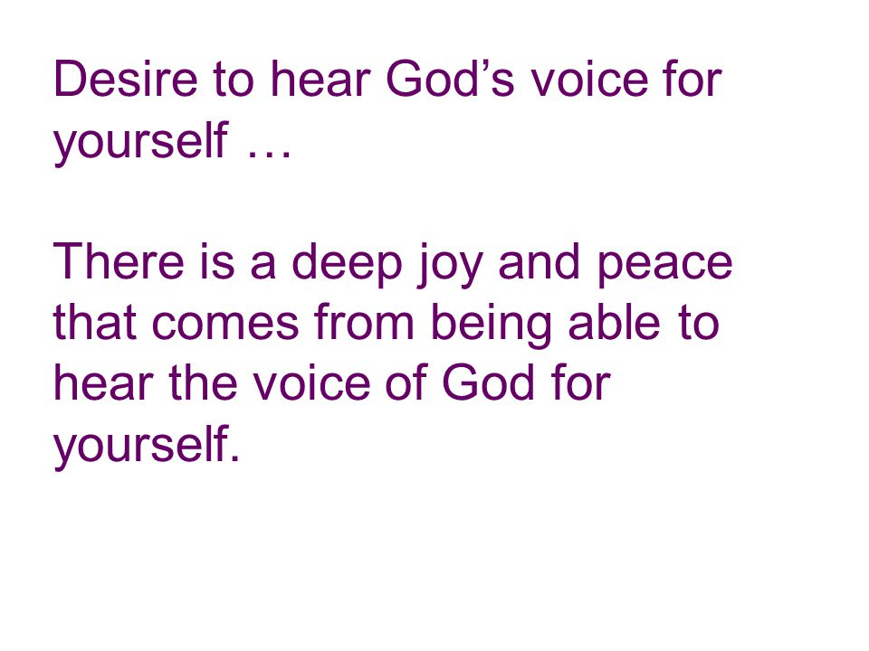 Desire to hear God's voice for yourself … There is a deep joy and peace that comes from being able to hear the voice of God for yourself.