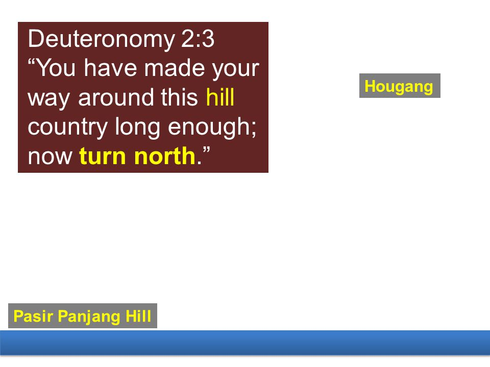 Hougang Pasir Panjang Hill Deuteronomy 2:3 You have made your way around this hill country long enough; now turn north.