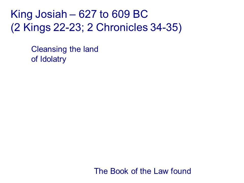 The Book of the Law found Cleansing the land of Idolatry King Josiah – 627 to 609 BC (2 Kings 22-23; 2 Chronicles 34-35)