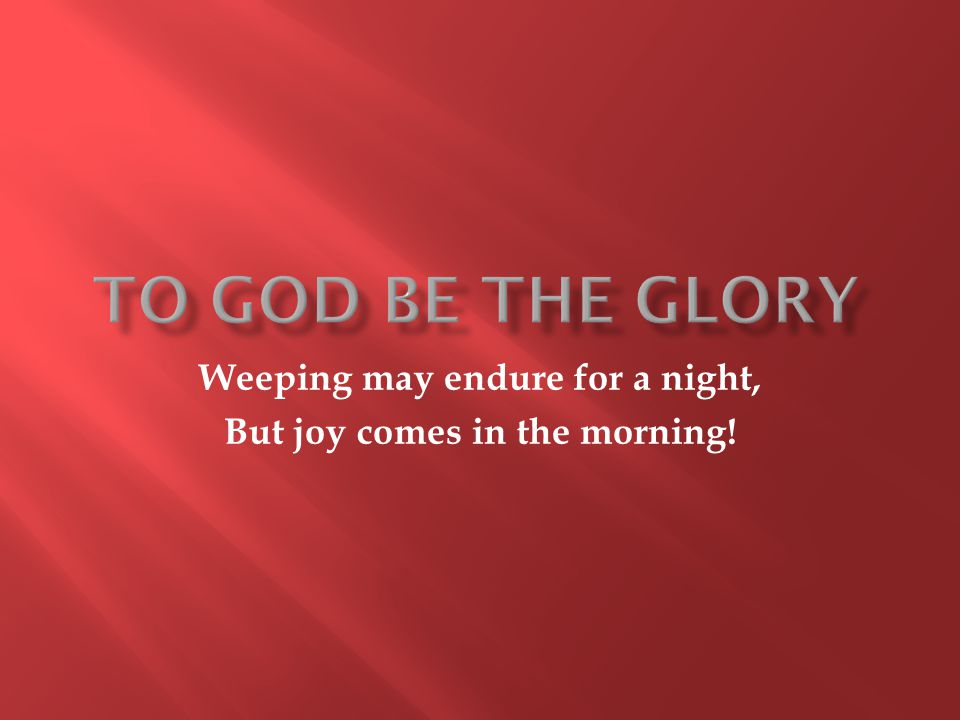 Weeping may endure for a night, But joy comes in the morning!