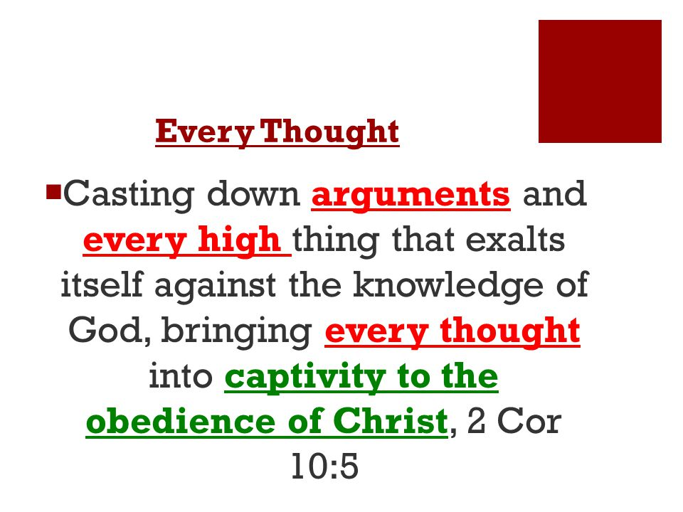 Every Thought  Casting down arguments and every high thing that exalts itself against the knowledge of God, bringing every thought into captivity to the obedience of Christ, 2 Cor 10:5