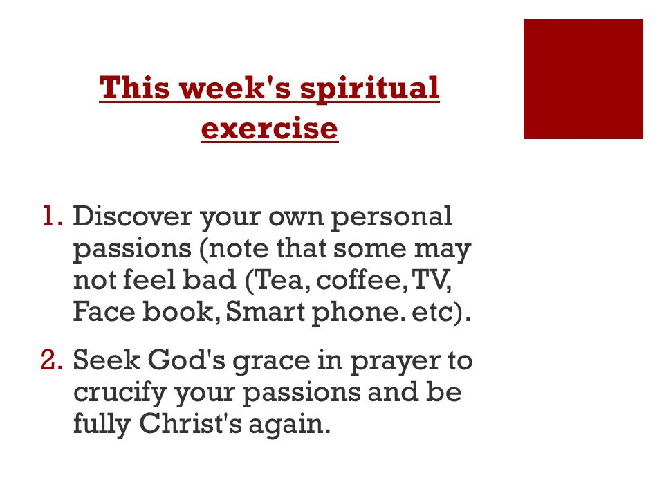This week s spiritual exercise 1.Discover your own personal passions (note that some may not feel bad (Tea, coffee, TV, Face book, Smart phone.