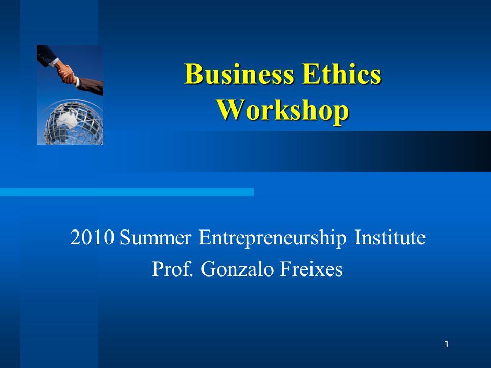 1 Business Ethics Workshop 2010 Summer Entrepreneurship Institute Prof. Gonzalo Freixes