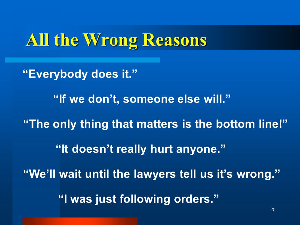 7 All the Wrong Reasons Everybody does it. If we don't, someone else will. The only thing that matters is the bottom line! We'll wait until the lawyers tell us it's wrong. It doesn't really hurt anyone. I was just following orders.