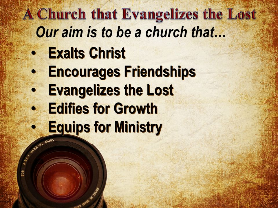 Exalts Christ Exalts Christ Encourages Friendships Encourages Friendships Evangelizes the Lost Evangelizes the Lost Edifies for Growth Edifies for Growth Equips for Ministry Equips for Ministry Our aim is to be a church that…