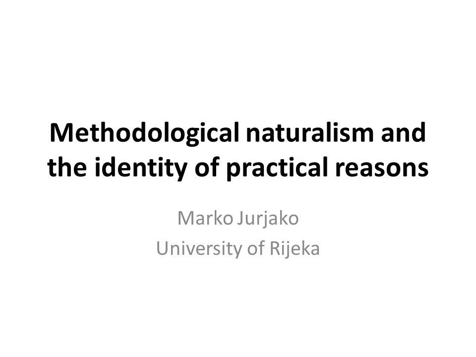 Methodological naturalism and the identity of practical reasons Marko Jurjako University of Rijeka