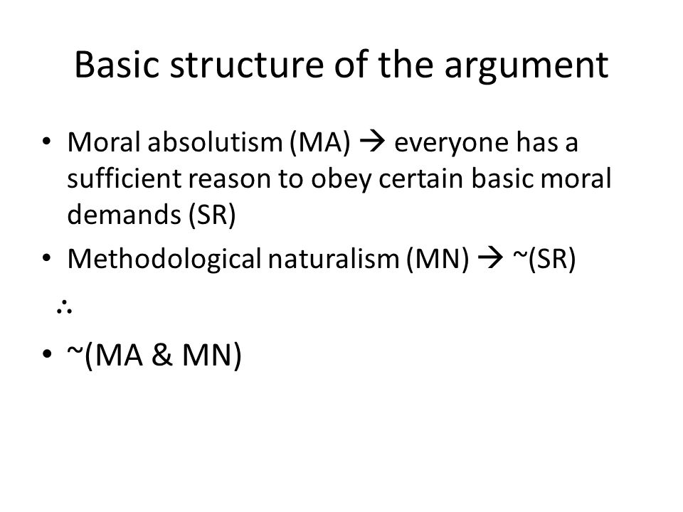 Basic structure of the argument Moral absolutism (MA)  everyone has a sufficient reason to obey certain basic moral demands (SR) Methodological naturalism (MN)  ~(SR) ∴ ~(MA & MN)