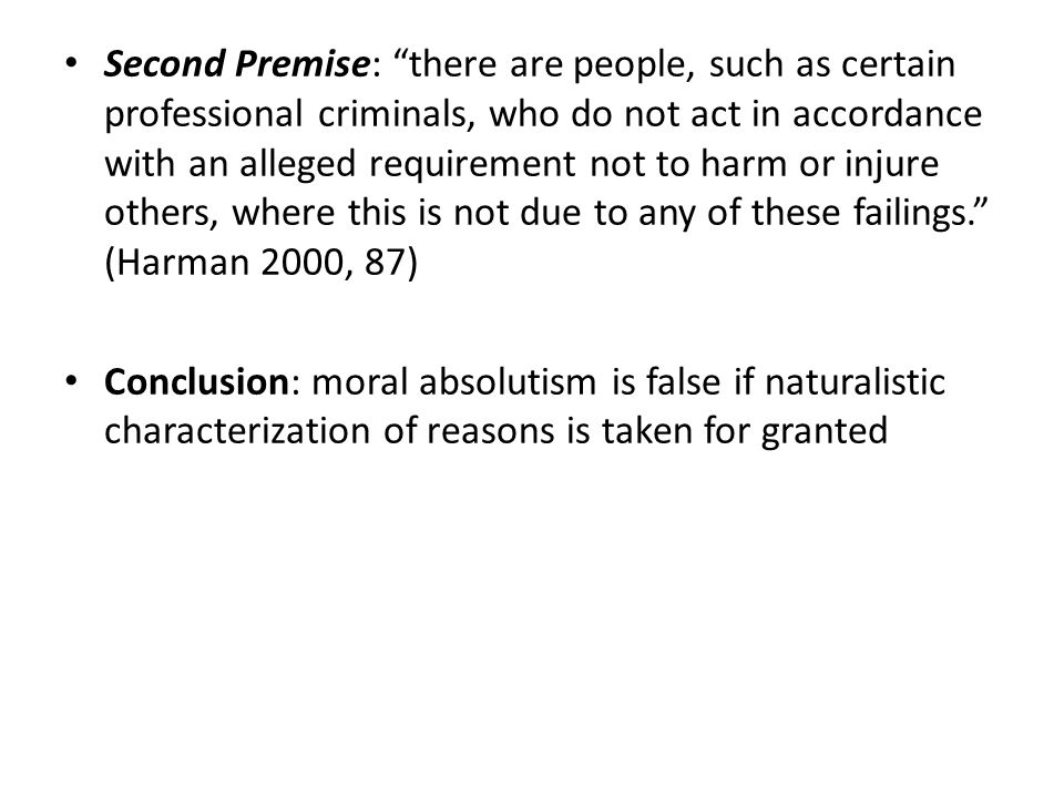 Second Premise: there are people, such as certain professional criminals, who do not act in accordance with an alleged requirement not to harm or injure others, where this is not due to any of these failings. (Harman 2000, 87) Conclusion: moral absolutism is false if naturalistic characterization of reasons is taken for granted
