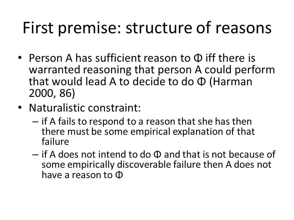 First premise: structure of reasons Person A has sufficient reason to Φ iff there is warranted reasoning that person A could perform that would lead A to decide to do Φ (Harman 2000, 86) Naturalistic constraint: – if A fails to respond to a reason that she has then there must be some empirical explanation of that failure – if A does not intend to do Φ and that is not because of some empirically discoverable failure then A does not have a reason to Φ
