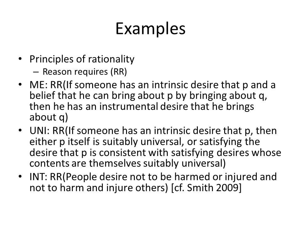 Examples Principles of rationality – Reason requires (RR) ME: RR(If someone has an intrinsic desire that p and a belief that he can bring about p by bringing about q, then he has an instrumental desire that he brings about q) UNI: RR(If someone has an intrinsic desire that p, then either p itself is suitably universal, or satisfying the desire that p is consistent with satisfying desires whose contents are themselves suitably universal) INT: RR(People desire not to be harmed or injured and not to harm and injure others) [cf.