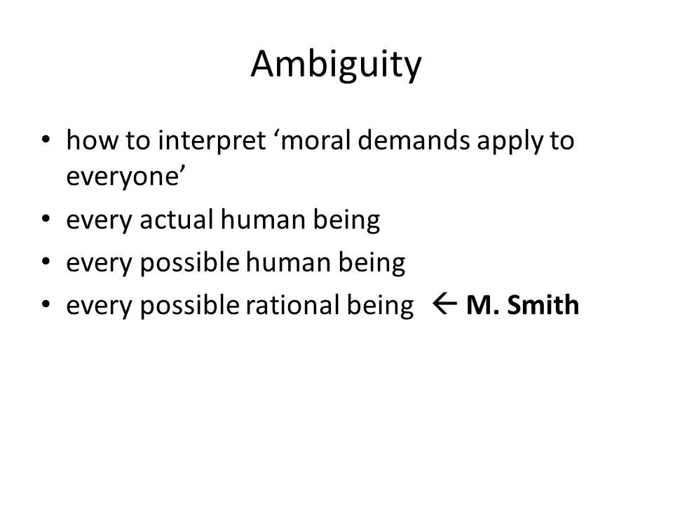 Ambiguity how to interpret 'moral demands apply to everyone' every actual human being every possible human being every possible rational being  M.