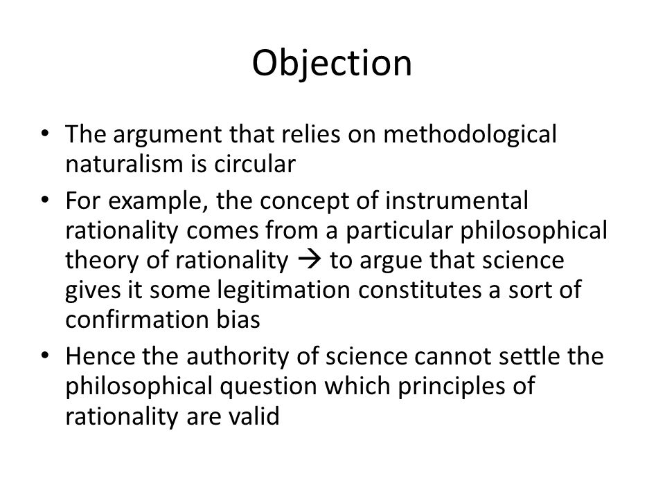 Objection The argument that relies on methodological naturalism is circular For example, the concept of instrumental rationality comes from a particular philosophical theory of rationality  to argue that science gives it some legitimation constitutes a sort of confirmation bias Hence the authority of science cannot settle the philosophical question which principles of rationality are valid