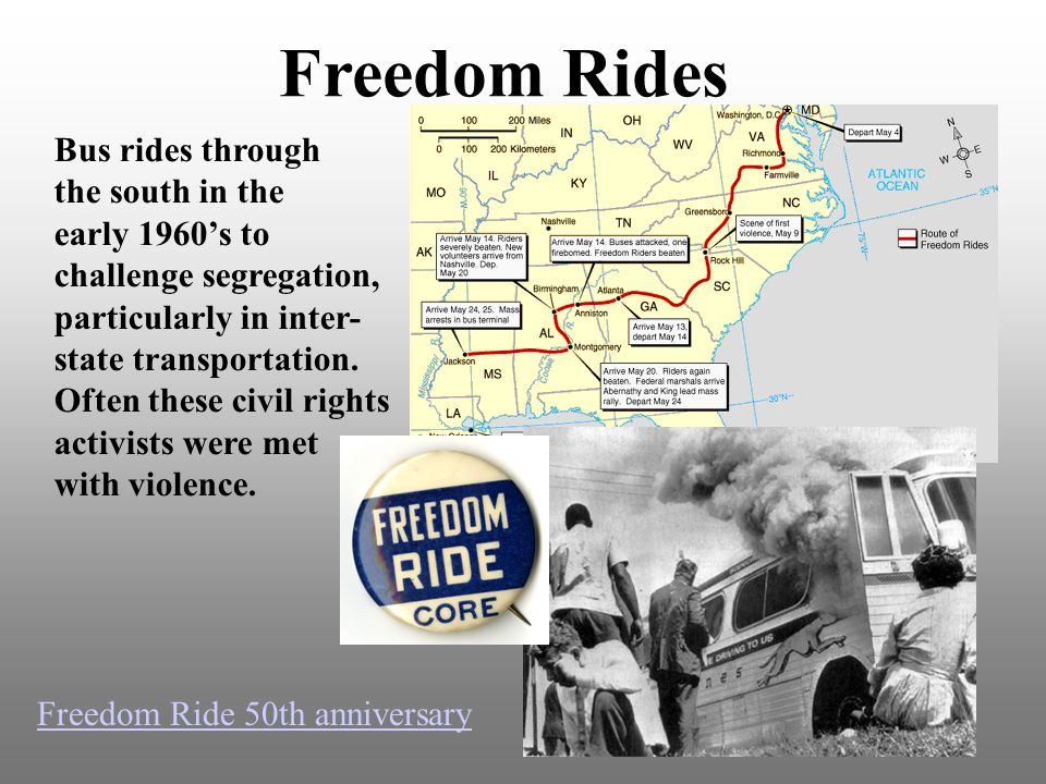 Freedom Rides Bus rides through the south in the early 1960's to challenge segregation, particularly in inter- state transportation.