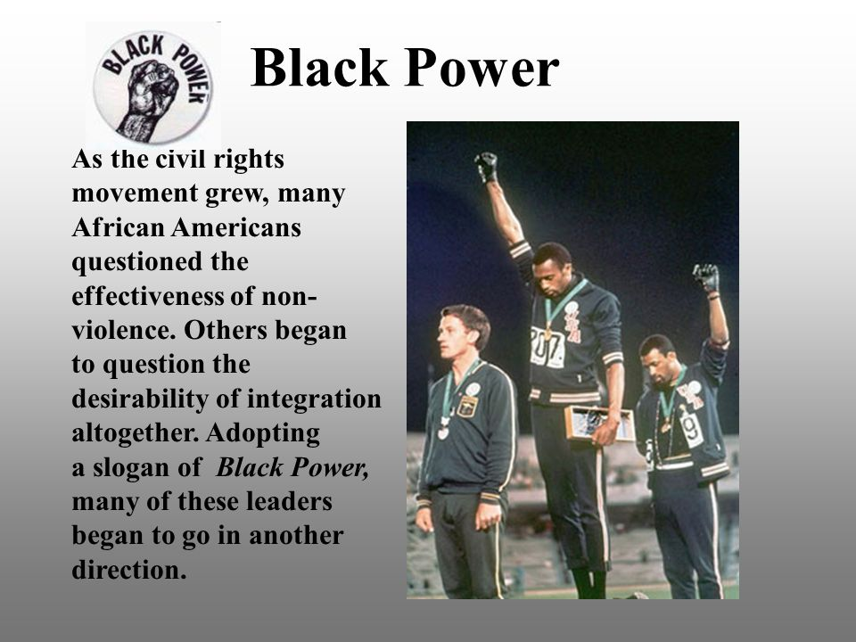 Black Power As the civil rights movement grew, many African Americans questioned the effectiveness of non- violence.