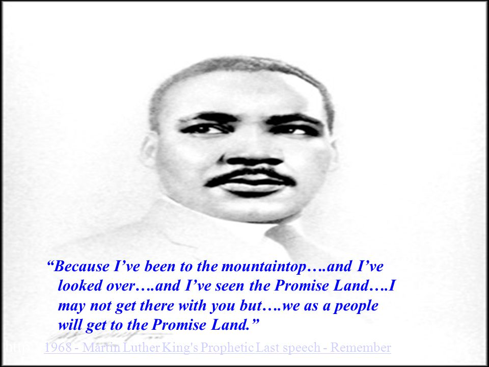Because I've been to the mountaintop….and I've looked over….and I've seen the Promise Land….I may not get there with you but….we as a people will get to the Promise Land. http:// 1968 - Martin Luther King s Prophetic Last speech - Remember 1968 - Martin Luther King s Prophetic Last speech - Remember