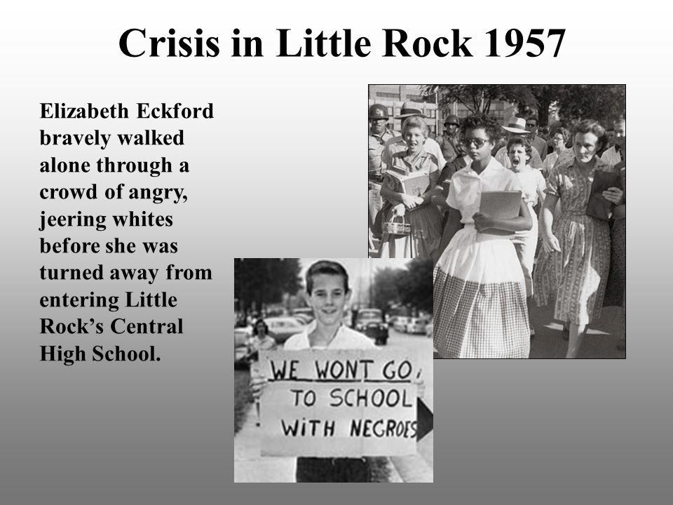 Crisis in Little Rock 1957 Elizabeth Eckford bravely walked alone through a crowd of angry, jeering whites before she was turned away from entering Little Rock's Central High School.