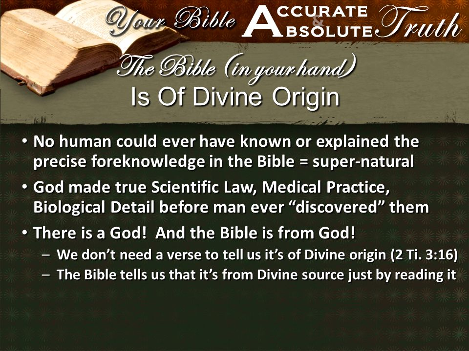 Is Of Divine Origin No human could ever have known or explained the precise foreknowledge in the Bible = super-natural No human could ever have known or explained the precise foreknowledge in the Bible = super-natural God made true Scientific Law, Medical Practice, Biological Detail before man ever discovered them God made true Scientific Law, Medical Practice, Biological Detail before man ever discovered them There is a God.