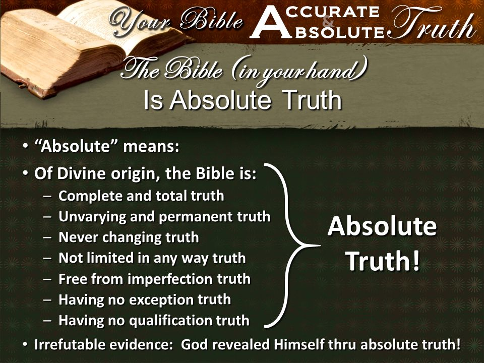 Is Absolute Truth Absolute means: Absolute means: Of Divine origin, the Bible is: Of Divine origin, the Bible is: –Complete and total –Unvarying and permanent –Never changing –Not limited in any way –Free from imperfection –Having no exception –Having no qualification Irrefutable evidence: God revealed Himself thru absolute truth.