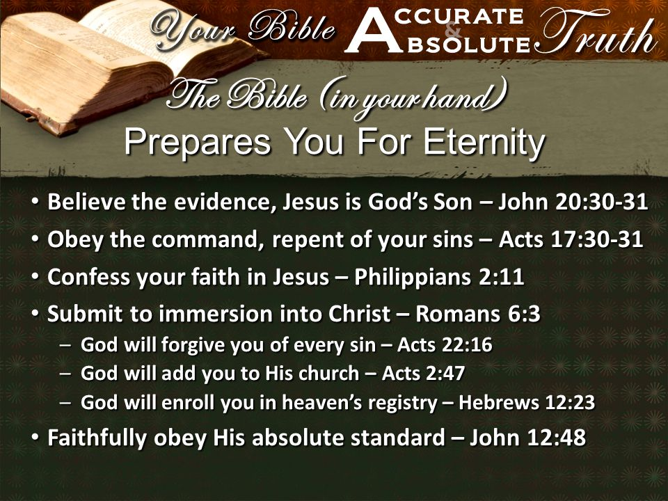 Prepares You For Eternity Believe the evidence, Jesus is God's Son – John 20:30-31 Believe the evidence, Jesus is God's Son – John 20:30-31 Obey the command, repent of your sins – Acts 17:30-31 Obey the command, repent of your sins – Acts 17:30-31 Confess your faith in Jesus – Philippians 2:11 Confess your faith in Jesus – Philippians 2:11 Submit to immersion into Christ – Romans 6:3 Submit to immersion into Christ – Romans 6:3 –God will forgive you of every sin – Acts 22:16 –God will add you to His church – Acts 2:47 –God will enroll you in heaven's registry – Hebrews 12:23 Faithfully obey His absolute standard – John 12:48 Faithfully obey His absolute standard – John 12:48 The Bible (in your hand)