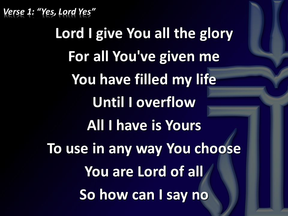 Lord I give You all the glory For all You've given me You have filled my life Until I overflow All I have is Yours To use in any way You choose You ar