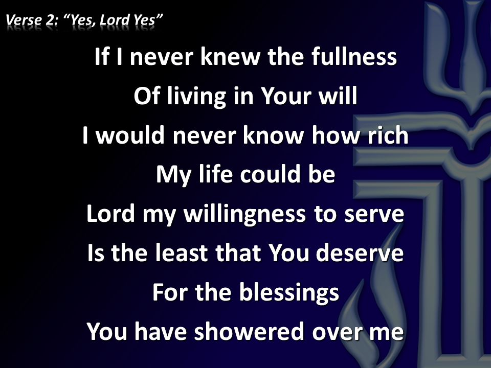 If I never knew the fullness Of living in Your will I would never know how rich My life could be Lord my willingness to serve Is the least that You de
