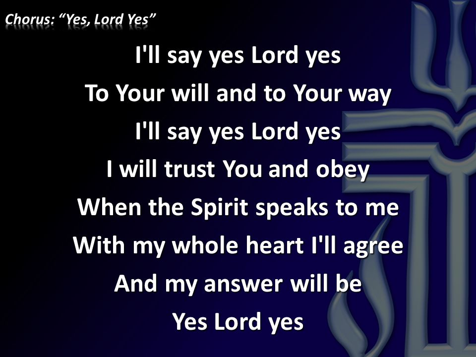 I'll say yes Lord yes To Your will and to Your way I'll say yes Lord yes I will trust You and obey When the Spirit speaks to me With my whole heart I'