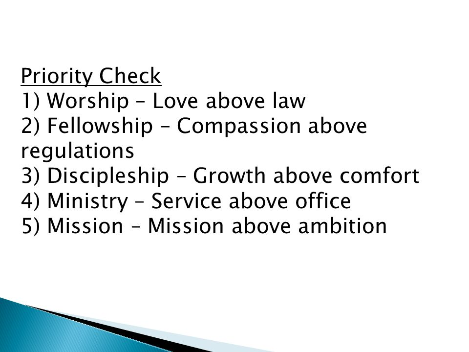 Priority Check 1) Worship – Love above law 2) Fellowship – Compassion above regulations 3) Discipleship – Growth above comfort 4) Ministry – Service above office 5) Mission – Mission above ambition