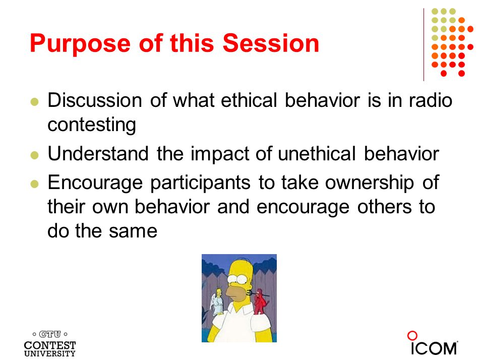 Discussion of what ethical behavior is in radio contesting Understand the impact of unethical behavior Encourage participants to take ownership of their own behavior and encourage others to do the same Purpose of this Session