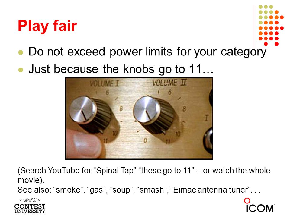Do not exceed power limits for your category Just because the knobs go to 11… Play fair (Search YouTube for Spinal Tap these go to 11 – or watch the whole movie).