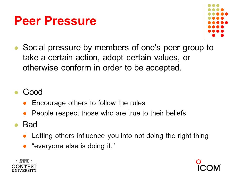 Social pressure by members of one s peer group to take a certain action, adopt certain values, or otherwise conform in order to be accepted.