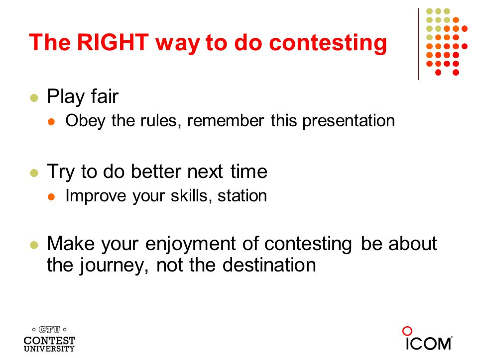 Play fair Obey the rules, remember this presentation Try to do better next time Improve your skills, station Make your enjoyment of contesting be about the journey, not the destination The RIGHT way to do contesting