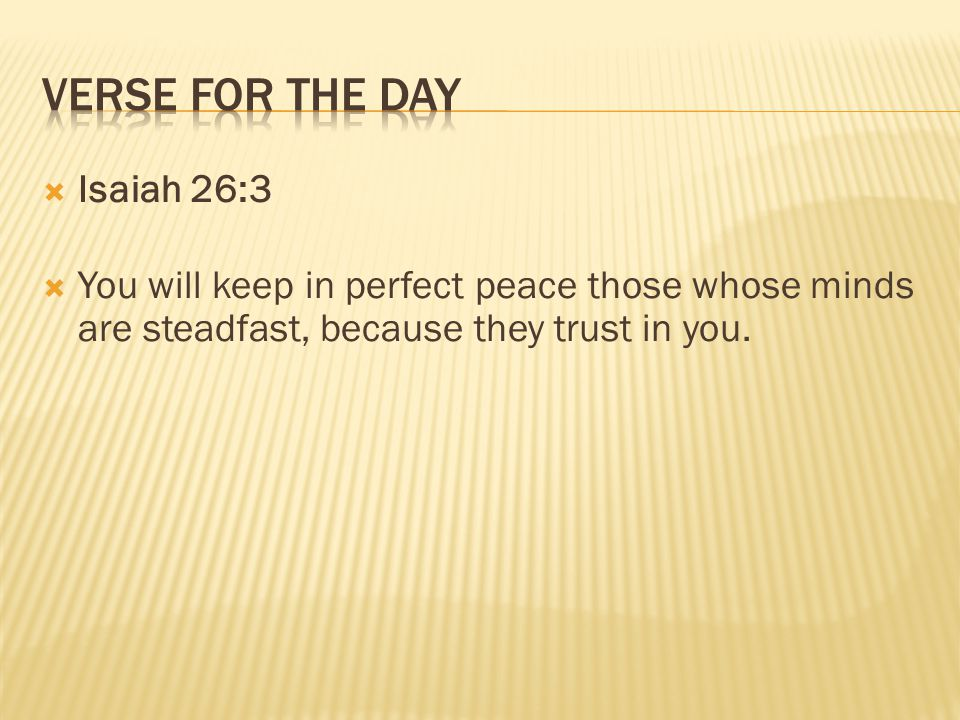  Isaiah 26:3  You will keep in perfect peace those whose minds are steadfast, because they trust in you.