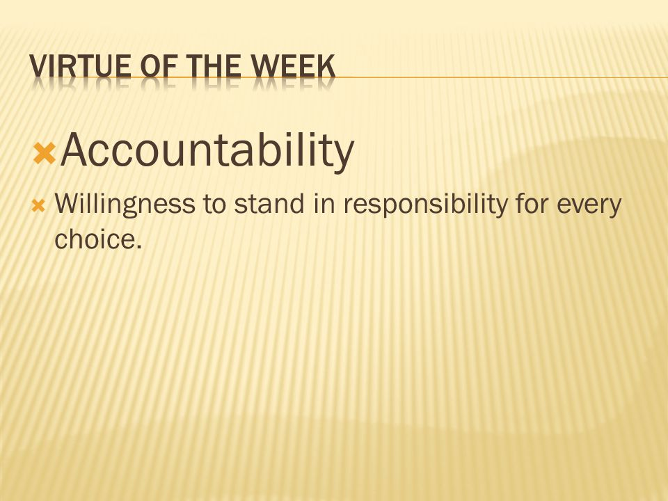  Accountability  Willingness to stand in responsibility for every choice.