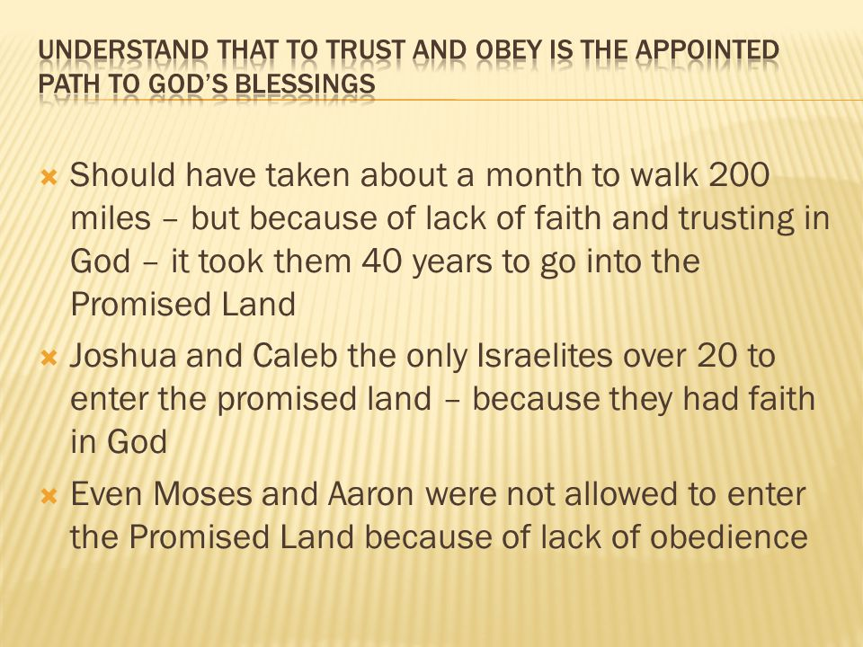  Should have taken about a month to walk 200 miles – but because of lack of faith and trusting in God – it took them 40 years to go into the Promised Land  Joshua and Caleb the only Israelites over 20 to enter the promised land – because they had faith in God  Even Moses and Aaron were not allowed to enter the Promised Land because of lack of obedience