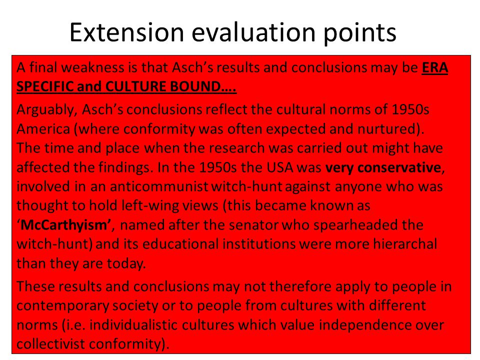Extension evaluation points A final weakness is that Asch's results and conclusions may be ERA SPECIFIC and CULTURE BOUND…. Arguably, Asch's conclusio
