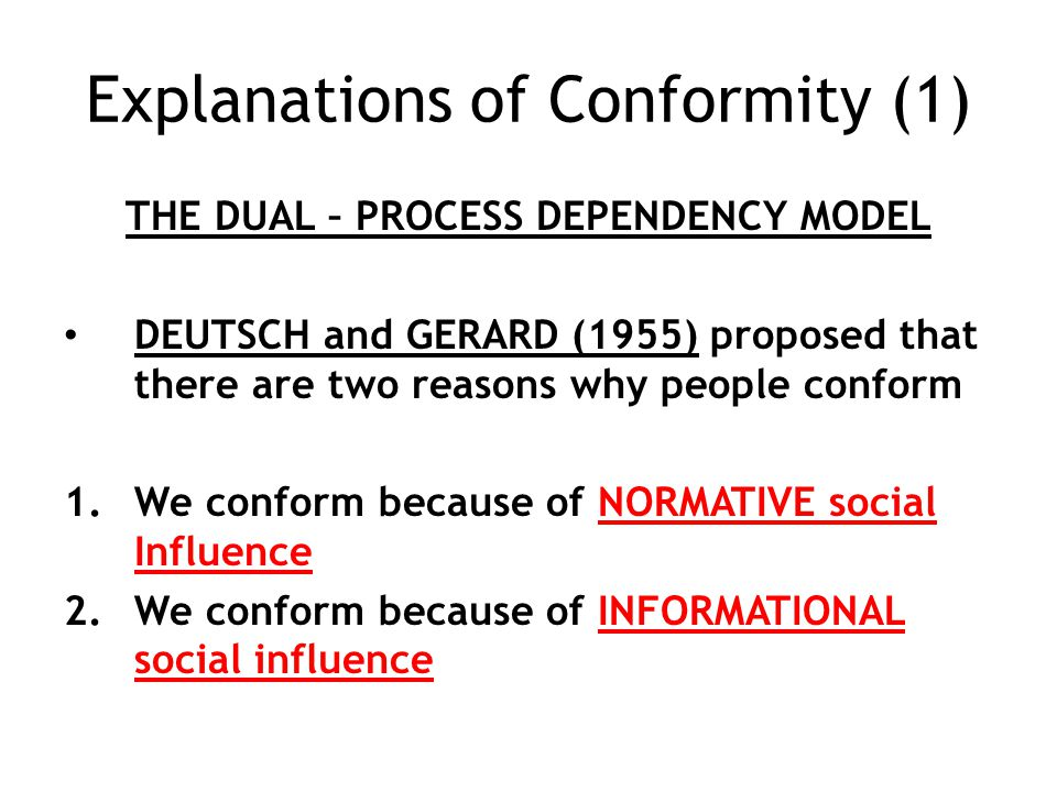 Explanations of Conformity (1) THE DUAL – PROCESS DEPENDENCY MODEL DEUTSCH and GERARD (1955) proposed that there are two reasons why people conform 1.