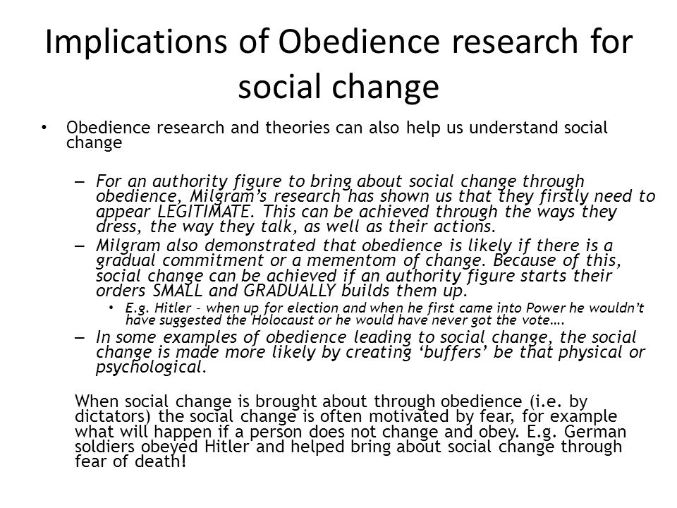 Implications of Obedience research for social change Obedience research and theories can also help us understand social change – For an authority figu