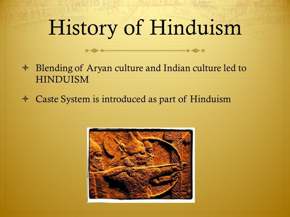 History of Hinduism  Blending of Aryan culture and Indian culture led to HINDUISM  Caste System is introduced as part of Hinduism