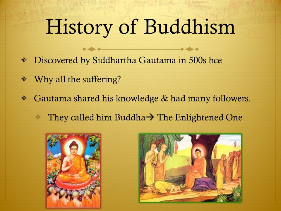 History of Buddhism  Discovered by Siddhartha Gautama in 500s bce  Why all the suffering.